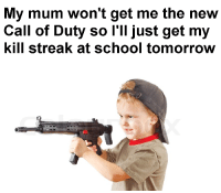 School, Call of Duty, and Tomorrow: My mum won't get me the new  Call of Duty so l'll just get my  kill streak at school tomorrow <p>13 kills! Propane Bombs activated!</p>