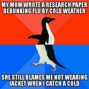 Moms being moms: MY MUM WROTEARESEARCH PAPER  DEBUNKING FLU BY COLD WEATHER  SHE STILL BLAMES ME NOT WEARING  JACKET WHEN I CATCH A COLD Moms being moms