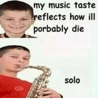 Music, How, and Solo: my music taste  eflects how ill  porbably die  solo
