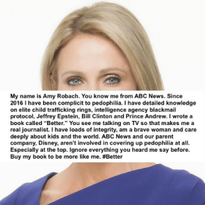 "nokay, amy: My name is Amy Robach. You know me from ABC News. Since  2016 I have been complicit to pedophilia. I have detailed knowledge  on elite child trafficking rings, intelligence agency blackmail  protocol, Jeffrey Epstein, Bill Clinton and Prince Andrew. I wrote a  book called ""Better."" You see me talking on TV so that makes me a  real journalist. I have loads of integrity, am a brave woman and care  deeply about kids and the world. ABC News and our parent  company, Disney, aren't involved in covering up pedophilia at all.  Especially at the top. Ignore everything you heard me say before.  Buy my book to be more like me. nokay, amy"