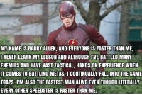 Memes, Trap, and Trapping: MY NAME IS BARRY ALLEN AND EVERYONE IS FASTER THAN ME  I NEVER LEARN MY LESSON AND ALTHOUGH IVE BATTLED MANY  ENEMIES AND HAVE  VAST TACTICAL, HANDS ON EXPERIENCE WHEN  IT COMES TO BATTLING METAS CONTINUALLY FALL INTO THE SAME  TRAPS. IM ALSO THE FASTEST MAN ALIVE EVEN THOUGH LITERALLY  EVERY OTHER SPEEDSTER IS FASTER THAN ME. LMFAO!!!! 😂😭😂😭😂😭😂😭 《J-VO》