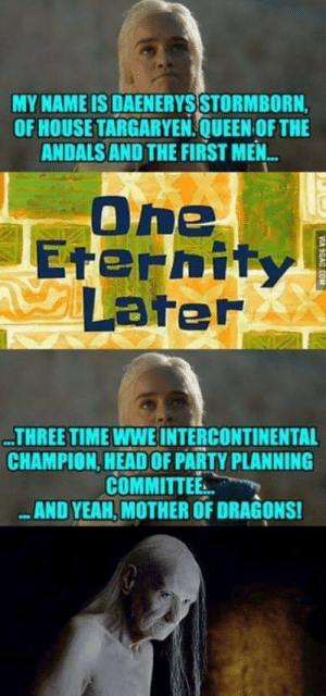 Dracarys: MY NAME IS DAENERYSSTORMBORN,  OF HOUSE TARGARYEN QUEEN OF THE  ANDALS AND THE FIRST MEN...  One  Eternity  Larer  .THREE TIME WWE INTERCONTINENTAL  CHAMPION, HEADOF PARTY PLANNING  COMMITTEE  AND YEAH, MOTHER OF DRAGONS!  VIA 9GAG COM Dracarys