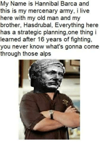 Dank, Old Man, and Army: My Name is Hannibal Barca and  this is my mercenary army  i live  here with my old man and my  brother, Hasdrubal, Everything here  has a strategic planning, one thing i  learned after 16 years of fighting,  you never know what's gonna come  through those alps i hope i'm not late for the bandwagon