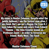 Alive, Batman, and Memes: My name is Hunter Zolomon. Despite what the  public believes, I am the fastest man alive.l  am Zoom. But lam not a Rogue. Far from it.I  have taken the name and colors from Eobard  hawne -- the time traveler Known as  Professor Zoom --in order to terrorize my  friend. Wally West. The Flash  public believes, l am the fastest man alive.  Hunter Zolomon/Zoom ▲Quotes▲ - Never forget, I am the fastest man alive!- My other IG accounts @factsofflash @yourpoketrivia @webslingerfacts ⠀⠀⠀⠀⠀⠀⠀⠀⠀⠀⠀⠀⠀⠀⠀⠀⠀⠀⠀⠀⠀⠀⠀⠀⠀⠀⠀⠀⠀⠀⠀⠀⠀⠀⠀⠀ ⠀⠀--------------------- batmanvssuperman deadpool batman superman wonderwoman deadpool spiderman hulk thor ironman marvel captainmarvel theflash deadpoolcorps captainamerica blackpanther justiceleague professorzoom blackpanther greenlantern zoom blacklantern batmanvsuperman eobardthawne orangelanterns redlanterns hunterzolomon like4like bluelanterns