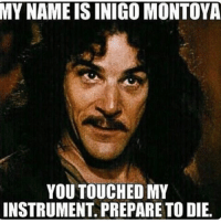my name is inigo montoya: MY NAME IS INIGO MONTOYA  YOU TOUCHED MY  INSTRUMENT PREPARE TO DIE.