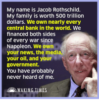 Memes, 🤖, and Media: My name is Jacob Rothschild  My family is worth 500 trillion  dollars.  We own nearly every  central bank in the world. We  financed both sides  of every war since  Napoleon.  We own  your news, the media,  your oil, and your  government.  You have probably  never heard of me.  WAKING TIMES ☝😡