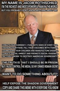 Crime, Memes, and Prison: MY NAME IS JACOBROTHSCHILD  IMTHE RICHEST ANDMOSTPOWERFULMANINTHEWORLD  BUT YOU PROBABLY DONT KNOWANYTHINGABOUTME  ICREATE YOUR CURRENCY, FUND BOTH SIDES OF EVERY WAR  IPOISONYOUR FOOD, FILL YOUR VACCINES WITH TOXINS  IDUMB DOWN YOUR CHILDREN AND MANUFACTURE DISSENT  CREATE SOCIAL UNREST AND PROMOTE RACIAL EUGENICS  IMACTIVELY WORK TO DESTROY AMERICAN SOVEREIGNTY  THE TRUTH IS THAT I SHOULD BE IN PRISON  BUTIALSOCONTROL THE MEDIA SOMY CRIMES REMAIN SECRET  WANT TO DO SOMETHING ABOUTIT?  HELP EXPOSE THE SHADOW GOVERNMENT  COPY AND SHARE THIS MEME WITH EVERYONE YOU KNOW