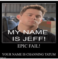 MY NAME  IS JEFF!  EPIC FAIL!  YOUR NAME IS CHANNING TATUM  imegflip.com