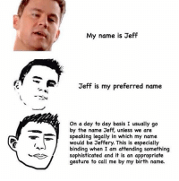 don't you just love dead memes!?1?1!1?1? - in not saying these kind of memes are dead, i'm saying the my name is jeff meme is vEry dead: My name is Jeff  Jeff is my preferred name  On a day to day basis I usually go  by the name Jeff, unless we are  speaking legally in which my name  would be Jeffery. This is especially  binding when I am attending something  sophisticated and it is an appropriate  gesture to call me by my birth name. don't you just love dead memes!?1?1!1?1? - in not saying these kind of memes are dead, i'm saying the my name is jeff meme is vEry dead