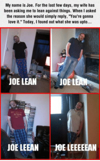 """Funny, Lean, and Love: My name is Joe. For the last few days, my wife has  been asking me to lean against things. When I asked  the reason she would simply reply, """"You're gonna  love it."""" Today, I found out what she was upto...  JOE LEAN  JOE LEA  JOE LEEANJE LEEEEEAN I'm begging of you please don't take my man"""