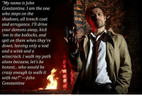 """i miss this show: """"My name is John  Constantine, I am the one  who steps on the  shadows, all trench coat  and arrogance. I'll drive  your demons away, kick  'em in the bollocks, and  spit on them when they're  down, leaving only a nod  and a wink and a  wisecrack. I walk my path  alone because, let's be  honest... who would be  crazy enough to walk it  with me?'"""" John  Constantine i miss this show"""