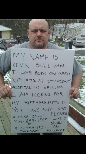 A repost but honestly just trying to help!: MY NAME IS  KEVIN SULLIVAN,  WAS BORN ON APRIL  20 1973 AT ST.VINCENT  HOSPITAL IN ERIE, PA  AM LOOKING FOR  MY BIRTH PARENTS. IF  You HAVE ANY INFO  PLEASE  PLEASE CA LL  4-1853-1808  LIKE  SHARE  ON  FACEBOOK  814- 853-1804  THUK YOu!! A repost but honestly just trying to help!