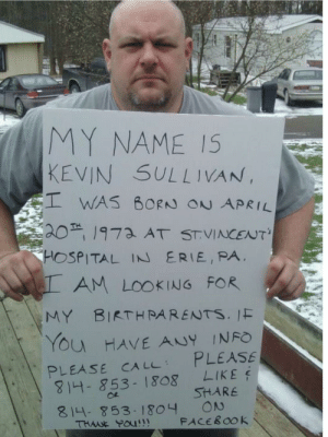 Help please!!! via /r/wholesomememes http://bit.ly/2IaTUdn: MY NAME IS  KEVIN SULLIVAN,  WAS BORN ON APRIL  201973 AT STVINCENT'  HOSPITAL IN ERIE, PA  AM LOOKING FOR  MY BIRTHRARENTS. IF  YOu HAVE ANY INFO  PLEASE  LIKE  PLEASE CA LL  814- 853-1808  SHARE  ON  FACEBOOK  814-853- 1804  THWE POU!! Help please!!! via /r/wholesomememes http://bit.ly/2IaTUdn