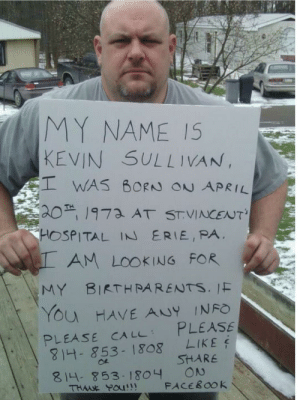 Someone help this mans out!: MY NAME IS  KEVIN SULLIVAN,  WAS BORN ON APRIL  201973 AT STVINCENT'  HOSPITAL IN ERIE, PA  AM LOOKING FOR  MY BIRTHRARENTS. IF  YOu HAVE ANY INFO  PLEASE  LIKE  PLEASE CA LL  814-853-1808  SHARE  ON  FACEBOOK  814-853- 1804  THWE POU!! Someone help this mans out!