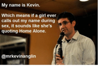 My Name Is Kevin: My name is Kevin.  Which means if a girl ever  calls out my name during  sex, it sounds like she's  quoting Home Alone.  @mrkevinanglin
