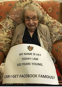 Facebook, Memes, and Today: MY NAME IS LILY  TODAY I AM  102 YEARS YOUNG,  CAN I GET FACEBOOK FAMoUS?