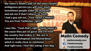 "great-quotes:  Sometimes people make up a country and ask if that is where I am fromMORE COOL QUOTES!: My name is Matin, and l'm the most racially  ambiguous person you will ever meet.  Sometimes people make up countries  and ask me if that's where I'm from.  I had a guy ask me, ""Your name is Matin?  You are from Tazikistan, right?'""  THE  I was like, ""Yeah that's right. Taziki sauce is  the sauce they put on gyros and I'm from  the country that makes it. We are itn  between Ketchupstan and Mustardstan  which is really close to relishstan.  And right now, I feel like eating a hot dog.""  Matin Comedy  matincomedy.com  /matincomedy  /matincomedy great-quotes:  Sometimes people make up a country and ask if that is where I am fromMORE COOL QUOTES!"