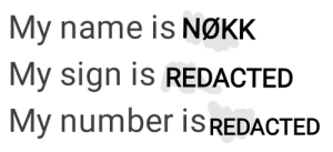 Nøkk be like: My name is NØKK  My sign is REDACTED  My number is REDACTED Nøkk be like