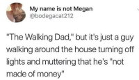 "Or him turning the thermostat down and closing doors yelling ""We're NOT HEATING THE NEIGHBHORHOOD HERE!"": My name is not Megan  @bodegacat212  ""The Walking Dad,"" but it's just a guy  walking around the house turning off  lights and muttering that he's ""not  made of money"" Or him turning the thermostat down and closing doors yelling ""We're NOT HEATING THE NEIGHBHORHOOD HERE!"""
