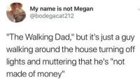 "Dad, Megan, and Money: My name is not Megan  @bodegacat212  ""The Walking Dad,"" but it's just a guy  walking around the house turning off  lights and muttering that he's ""not  made of money"" Money doesnt grow on trees"