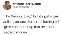 "Dad, Funny, and Megan: My name is not Megan  @bodegacat212  ""The Walking Dad,"" but it's just a guy  walking around the house turning off  lights and muttering that he's ""not  made of money"" I'd tune in. https://t.co/i9h163UGaW"