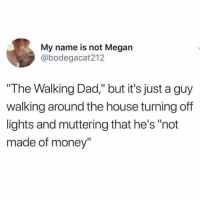 """The Dab, Dad, and Funny: My name is not Megan  @bodegacat212  """"The Walking Dad,"""" but it's just a guy  walking around the house turning off  lights and muttering that he's """"not  made of money higherthoughts humor laugh laughter dadjokes high dailyhumor showerthoughts awoke woke wokememes memes meme memesdaily random randomthoughts randommemes wtfmemes wtfdidijustwatch lol lolz cannabiscommunity cannabisculture cannacommunity dankmemes dab dabs funnymemes funny funnyvideos"""