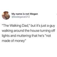"Dad, Funny, and Megan: My name is not Megan  @bodegacat212  The Walking Dad,"" but it's just a guy  walking around the house turning off  lights and muttering that he's ""not  made of money"" I could get into that"