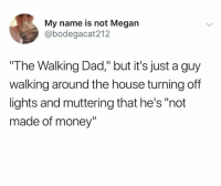 """Dad, Megan, and Memes: My name is not Megan  @bodegacat212  The Walking Dad,"""" but it's just a guy  walking around the house turning off  lights and muttering that he's """"not  made of money"""""""