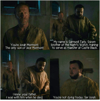 My name is Samwell Tarly. Sworrn  brother of the Nighfs Watch, training  Youre Jorah Mormont  The only son of Jeor Mormont.to serve as maester at Castle Black.  of Jeor Mormont. to s  I knew your father.  I was with him when he died.  Youre not dying today, Ser Jorah. + 😭❤ + [ gameofthrones got hbo jonsnowbal samwell tarly samwelltarley housemormont serjorah jorah johnbradleywest johnbradley iainglen jorahmormont mormont housetarly serjorahmormont ]