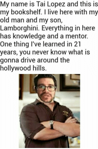 Old Man, Lamborghini, and Drive: My name is Tai Lopez and this is  my bookshelf. I live here with my  old man and my son  Lamborghini. Everything in here  has knowledge and a mentor.  One thing I've learned in 21  years, you never know what is  gonna drive around the  hollywood hills. And this is to go even further beyond