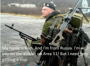 Help, Russia, and Visa: My name is van. And I'm from Russia. I'm with  you on the assault on Area 51 But 1 need help  getting a visa. сука блять
