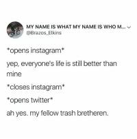 you know it's true 😭: MY NAME IS WHAT MY NAME IS WHO M  @Brazos_Elkins  *opens instagram*  yep, everyone's life is still better than  mine  *closes instagram*  *opens twitter  ah yes. my fellow trash bretheren. you know it's true 😭