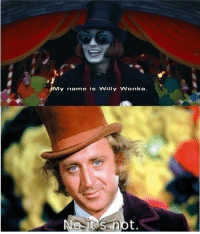 There can be only one. Sorry, Johnny. You tried though.: My name is Willy Wonka  NO its not There can be only one. Sorry, Johnny. You tried though.