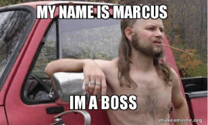my name is marcus im a boss - Almost Politically Correct Redneck ...: MY NAMEIS MARCUS  IMA BOSS  makeameme.org my name is marcus im a boss - Almost Politically Correct Redneck ...