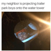 Trailer Park Boys, Water, and Dank Memes: my neighbor is projecting trailer  park boys onto the water tower Wish that were my neighbor 😩😩😩😩😩😩😭😭😭