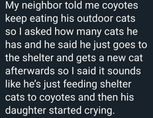Me🐺irl: My neighbor told me coyotes  keep eating his outdoor cats  so I asked how many cats he  has and he said he just goes to  the shelter and gets a new cat  afterwards so I said it sounds  like he's just feeding shelter  cats to coyotes and then his  daughter started crying. Me🐺irl