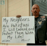 America, Life, and Memes: My Neighbors  Are Pakistani  I Will Defend and  Protect Them, with  My Life!  Resist  End Hate This is the America we were raised to believe in. Diversity, peace, and grace. For the real patriot, skin color or religion of his neighbor makes no sense, cuz they all are living in one country and they're doing everything this country to be prosperous and their families live in grace. bornliberal liberal america