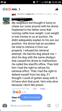 On a post about a homemade drone catcher.: My neighbors kid thought it funny to  chase our cows around with his drone  Explained to his father once that  running cattle lose weight. Lost weight  is lost money to us at auction. He  didnt adequately explain to his son our  position. His drone had an accident.  He tried to retrieve it from our  property. I refused his retrieval  attempt. He had his dog attack me. I  shot his dog with the same shotgun  that caused his drone to malfunction  He called the sheriffs office. They told  him I had the right to refuse his  retrieval effort. That I had the right to  defend myself from his dog. IfI  thought I could of gotten away with it,  I'd have shot that punk. He's only alive  because I don't like prison  Jul 20 at 10:47 PMLike Reply  033.1k  View 9'1  1 New Comment  Write a comment  GIF On a post about a homemade drone catcher.