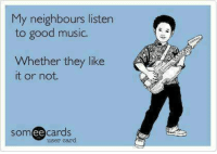 Music, Good, and Someecards: My neighbours listen  to good music.  Whether they like  t or not  someecards  user card Dump for music nerds