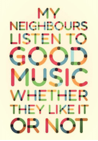 Music, They, and Neighbours: MY  NEIGHBOURS  LISTEN TO  MUSIC  WHETHER  THEY LIKE IT  OR NOT