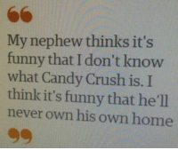 This columnist a savage 🔥: My nephew thinks it's  funny that I know  don't what Candy Crush is. I  think it's funny that he'll  never own his own home This columnist a savage 🔥