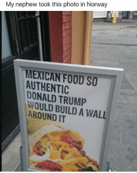 Donald Trump, Food, and Memes: My nephew took this photo in Norway  MEXICAN FOOD SO  AUTHENTIC  DONALD TRUMP  WOULD BUILD A WALL  AROUND IT 😂lol