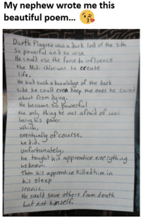 Poem Goals :O: My nephew wrote me this  beautiful poem  Darth Pl  aqueis was a dark lord of the sith  o powerful and So wise  e could use the  force to influence  the Midi-chlorians to eceate  He had such a knowledge of the dark  ile he could keep the ones he cared  about from  duin  He became so the only thing he was afraid of was  s power.  which  ewentually of course,  he did  unfortunately,  taught his apprentice eve gthing  he knew  Then his apprentice killed him in  his slec  Ironic.  He could save ers from dea  but not himself Poem Goals :O