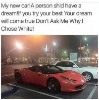 A Dream, Cars, and Funny: My new Car  A person shld have a  dream! If you try your best Your dream  will come true Don't Ask Me Why  Chose White! Follow yo dreams 😂😂😂