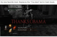 "~ That Internet Girl: My new favorite mod. Replaces the ""You died"" text in Dark Souls.  THANKS OBAMA  Dragon Slayer OAaein  Executioner smough ~ That Internet Girl"