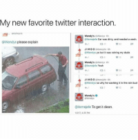 Cars, Memes, and Wendys: My new favorite twitter interaction.  OUitsmejere  Wendy's  Wendys 6h  @itsmejefe Car was dirty, and needed a wash.  @Wendys please explain  92  17  JIMBO  @itsmejefe 6h  @Wendys yo but it was raining my dude  13  Wendy's  Wendys 6h  (aitsmejefe Yeah  JIMBO  @itsmejefe 6h  @Wendys so why he washing it in the rain bud  10  Wendy's  Wendys  @itsmejefe To get it clean  1/3/17, 4:25 PM Lol