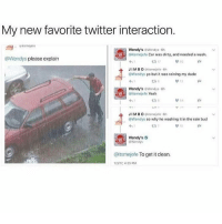 Memes, 🤖, and Car: My new favorite twitter interaction.  Wendy's Wendys 6h  Ditsmejefe Car was dirty, and needed a wash  @Wendys please explain  ta 17  JIMBO  ehitsenojefe.6h  @Wendys  yo but it was raining my dude  Wondy's owendys.6h  Gitsmejefe Yeah  JIMBO  Riitsmejefe 0h  GpWendys so why he washing it in the rain bud  Wondy's  @Wendys  @itsmejefe To get it clean  1/3/17, 4:25 PM obviously??