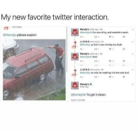 Cars, Memes, and 🤖: My new favorite twitter interaction.  Wendy's  Wendys  6h  itsmejefe Car was dirty, and needed a wash  @Wendys please explain  JIMBO  egitstnojefe.6h  @Wendys yo but it was raining my dude  Wondy's  Wendys 0h  Gitsmojefe Yeah  JIM DO  Wondys so why ho washing it  in tho rain bud  Wondy's  Wendys  @itsmejefe To get it clean  1/3/17 4:25 PM tag yourself im wendy's- luke