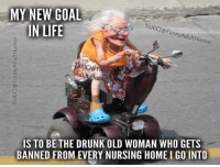Dank, Drunk, and Funny: MY NEW GOAL  IN LIFE  ToXICJ@FunnyAdultHumor  oxic@  OXİCJ@Funny  Adult Humor  IS TO BE THE DRUNK OLD WOMAN WHO GETS  BANNED FROM EVERY NURSING HOME I GO INTO #jussayin