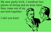 I Shit You Knot: My new party trick. I swallow two  pieces of string and an hour later  they come out of my  ass tied together  (T  I shit you knot